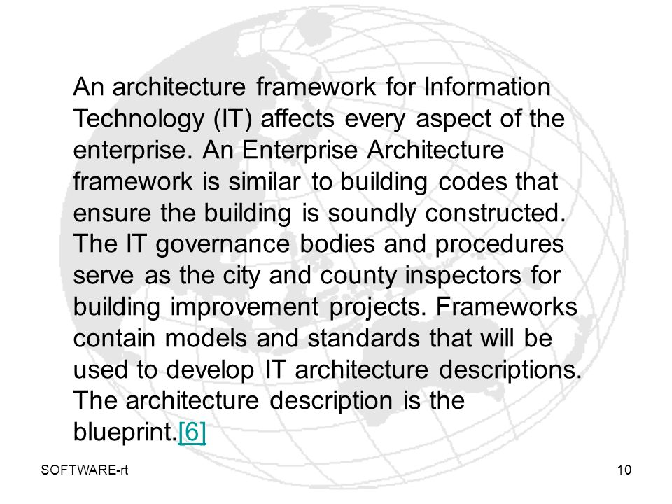 An architecture framework for Information Technology (IT) affects every aspect of the enterprise. An Enterprise Architecture framework is similar to building codes that ensure the building is soundly constructed. The IT governance bodies and procedures serve as the city and county inspectors for building improvement projects. Frameworks contain models and standards that will be used to develop IT architecture descriptions. The architecture description is the blueprint.[6]